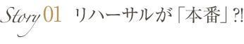 Story01 リハーサルが「本番」?!